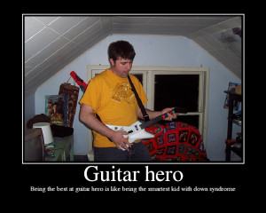Guitar Hero is for pussies that can't play real guitar!