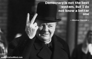 Democracy is not the best system. But I do not know a better one ...