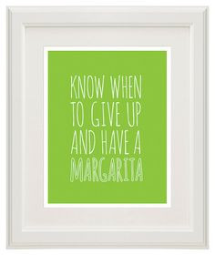 Margarita Quote - Know When To Give Up And Have A Margarita - 8x10 ...