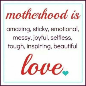 Quote} Motherhood is amazing, sticky, emotional, messy, joyful ...