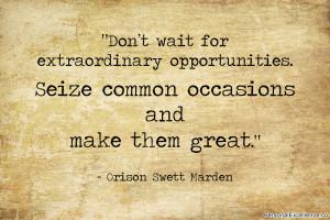 "... Seize common occasions and make them great."" ~ Orison Swett Marden"