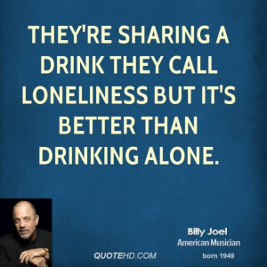 Billy joel quote theyre sharing a drink they call loneliness but its
