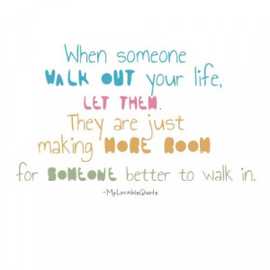 ... Are Just Making More Room For Someone Better to Walk In ~ Life Quote