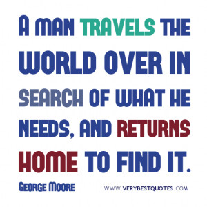 man travels the world over in search of what he needs,