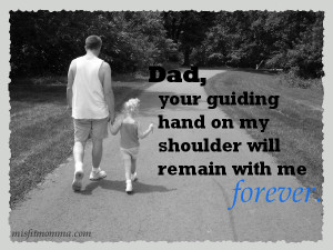 Dad, your guiding hand on my shoulder will remain with me forever ...