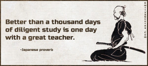 ... thousand days of diligent study is one day with a great teacher