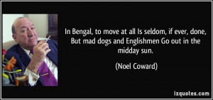 In Bengal, to move at all Is seldom, if ever, done, But mad dogs and ...