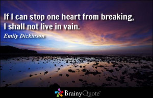 If I can stop one heart from breaking, I shall not live in vain ...