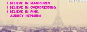 believe in manicures.I believe in overdressing.I believe in pink ...