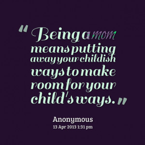 Quotes Picture: being a mom means putting away your childish ways to ...