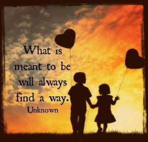 What is meant to be will always find a way.