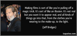 Making films is sort of like you're pulling off a magic trick. It's ...