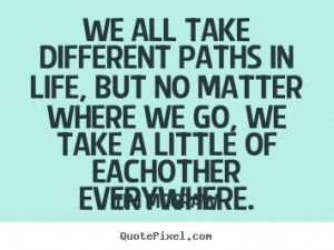 Friendship quotes - We all take different paths in life, but no matter ...