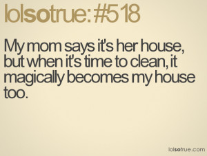 ... house, but when it's time to clean, it magically becomes my house too