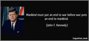... put an end to war before war puts an end to mankind. - John F. Kennedy