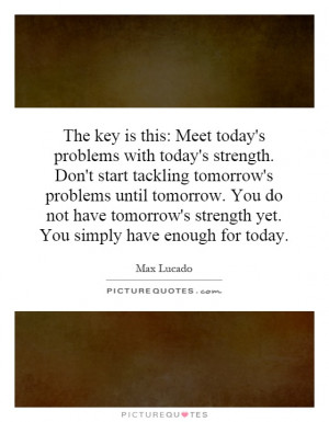 : Meet today's problems with today's strength. Don't start tackling ...