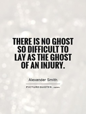 There is no ghost so difficult to lay as the ghost of an injury ...