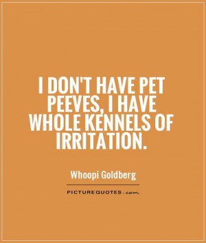 ... have pet peeves, I have whole kennels of irritation Picture Quote #1