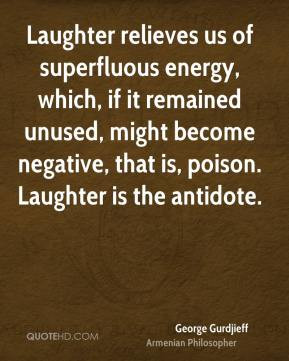 George Gurdjieff - Laughter relieves us of superfluous energy, which ...