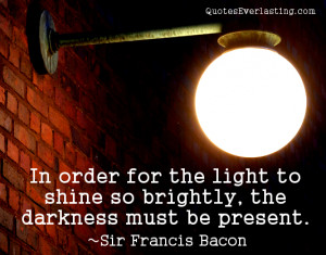 In order for the light to shine so brightly… Sir Francis Bacon