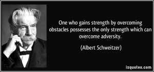 One who gains strength by overcoming obstacles possesses the only ...