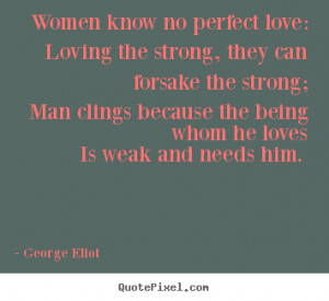 Love quotes - Women know no perfect love: loving the strong, they can ...