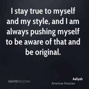 stay true to myself and my style, and I am always pushing myself to ...