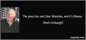 The press has met their Waterloo, and it's Obama. - Rush Limbaugh