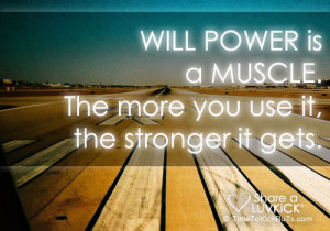 Will power is a muscle. The more you use it, the stronger it gets.
