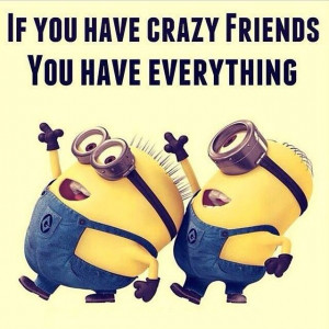 If you have crazy friends, you have everything! #Minions #CrazyFriends