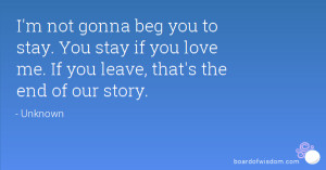 not gonna beg you to stay. You stay if you love me. If you leave ...