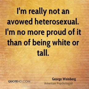 George Weinberg - I'm really not an avowed heterosexual. I'm no more ...