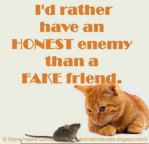 rather have an HONEST enemy than a FAKE friend.