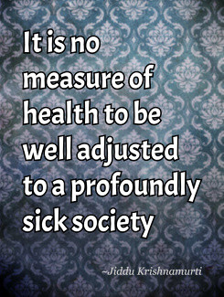 ... to be well adjusted to a profoundly sick society Jiddu Krishnamurti