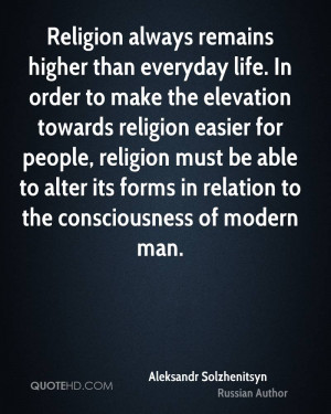Religion always remains higher than everyday life. In order to make ...