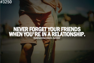Never forget your friends when you're in a relationship.
