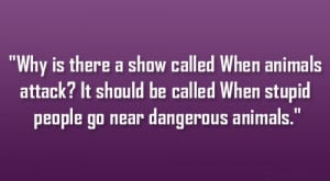 ... It should be called When stupid people go near dangerous animals