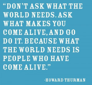 Don't ask what the World needs. Ask what makes you come alive, and go ...