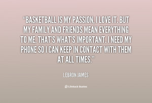 Basketball is my passion, I love it. But my family and friends ...