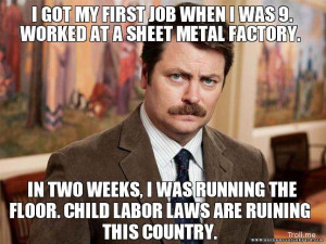 """... floor. Child labor laws are ruining this country."""" – Ron Swanson"""