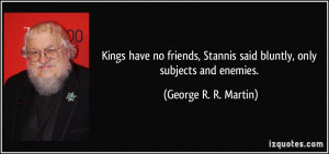 Kings have no friends, Stannis said bluntly, only subjects and enemies ...