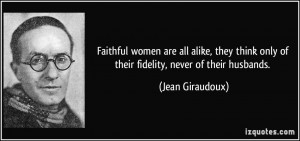 Faithful women are all alike, they think only of their fidelity, never ...
