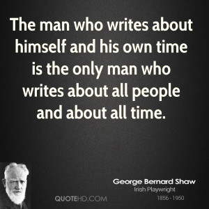 The man who writes about himself and his own time is the only man who ...