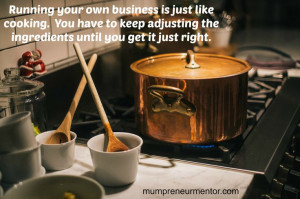 Running your business is just like cooking. You have to keep adjusting ...
