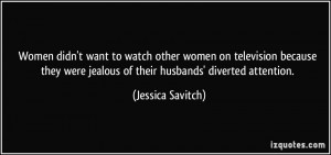 ... were jealous of their husbands' diverted attention. - Jessica Savitch