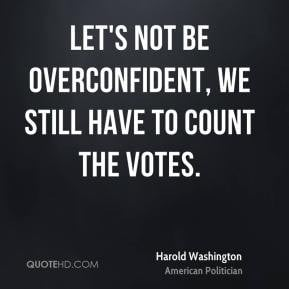 Harold Washington - Let's not be overconfident, we still have to count ...