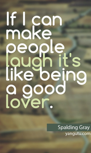 ... can make people laugh it's like being a good lover, ~ Spalding Gray