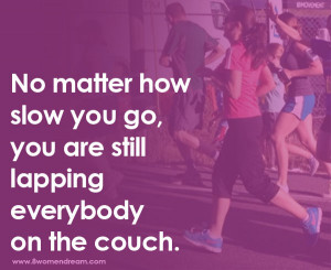 ... matter how slow you go, you are still lapping everybody on the couch