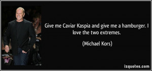 Give me Caviar Kaspia and give me a hamburger. I love the two extremes ...
