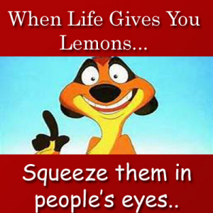 When Life gives you Lemons. Squeeze them in people's eyes.